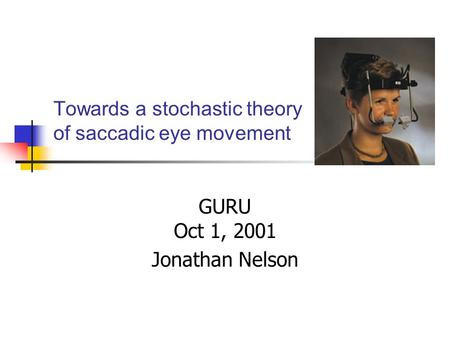 Towards a stochastic theory of saccadic eye movement GURU Oct 1, 2001 Jonathan Nelson.