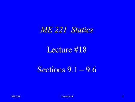 ME 221Lecture 181 ME 221 Statics Lecture #18 Sections 9.1 – 9.6.