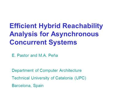 Efficient Hybrid Reachability Analysis for Asynchronous Concurrent Systems E. Pastor and M.A. Peña Department of Computer Architecture Technical University.