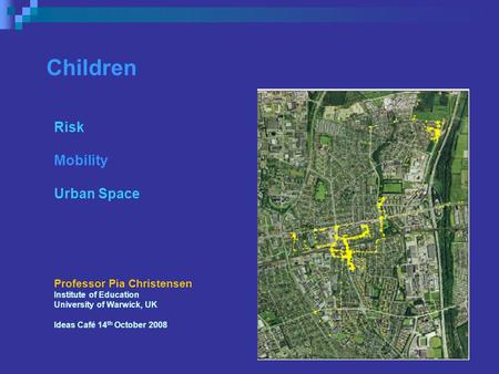 Children Risk Mobility Urban Space Professor Pia Christensen Institute of Education University of Warwick, UK Ideas Café 14 th October 2008.