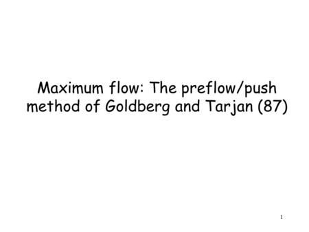 1 Maximum flow: The preflow/push method of Goldberg and Tarjan (87)