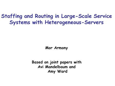 Staffing and Routing in Large-Scale Service Systems with Heterogeneous-Servers Mor Armony Based on joint papers with Avi Mandelbaum and Amy Ward TexPoint.