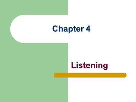 Chapter 4 Listening. Listening in Everyday Communication Most frequent communication activity (12 hours daily) Often taken for granted Accounts for 90%