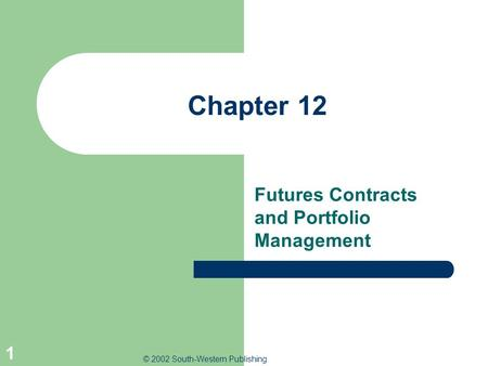 © 2002 South-Western Publishing 1 Chapter 12 Futures Contracts and Portfolio Management.