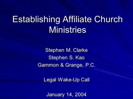 Establishing Affiliate Church Ministries Stephen M. Clarke Stephen S. Kao Gammon & Grange, P.C. Legal Wake-Up Call January 14, 2004.
