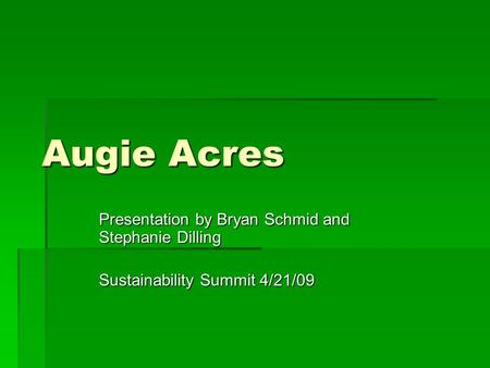 Augie Acres Presentation by Bryan Schmid and Stephanie Dilling Sustainability Summit 4/21/09.