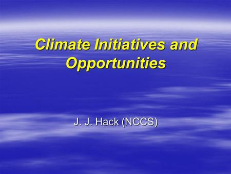 Climate Initiatives and Opportunities J. J. Hack (NCCS)
