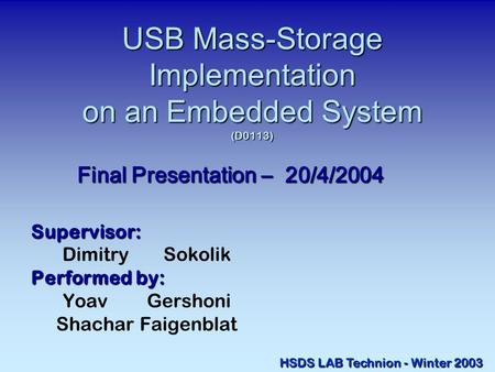 USB Mass-Storage Implementation on an Embedded System (D0113) Supervisor: Dimitry Sokolik Performed by: Yoav Gershoni Shachar Faigenblat Final Presentation.