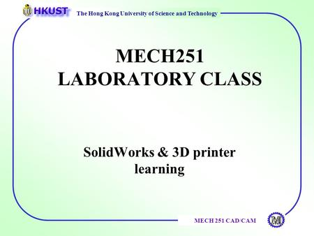 The Hong Kong University of Science and Technology MECH 251 CAD/CAM MECH251 LABORATORY CLASS SolidWorks & 3D printer learning.