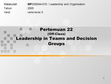 1 Pertemuan 22 (Off-Class) Leadership in Teams and Decision Groups Matakuliah: MPG09344-010 / Leadership and Organisation Tahun: 2005 Versi: versi/revisi.