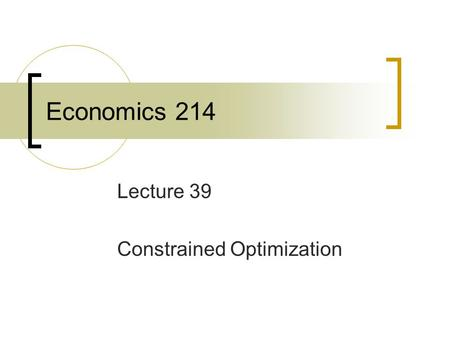 Economics 214 Lecture 39 Constrained Optimization.