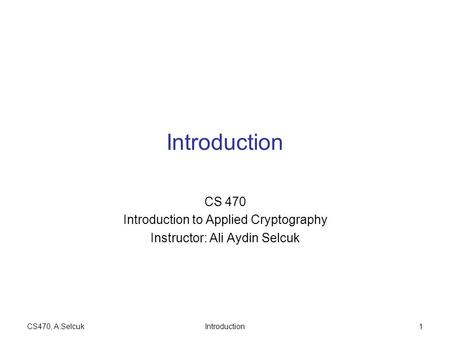 CS470, A.SelcukIntroduction1 CS 470 Introduction to Applied Cryptography Instructor: Ali Aydin Selcuk.