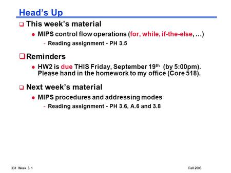 331 Week 3. 1Fall 2003 Head's Up  This week's material l MIPS control flow operations (for, while, if-the-else, …) -Reading assignment - PH 3.5  Reminders.