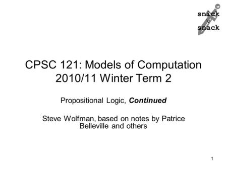 Snick  snack CPSC 121: Models of Computation 2010/11 Winter Term 2 Propositional Logic, Continued Steve Wolfman, based on notes by Patrice Belleville.