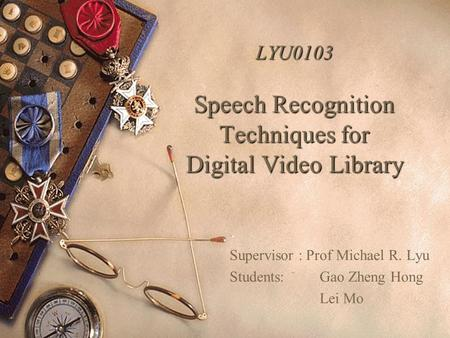LYU0103 <strong>Speech</strong> Recognition Techniques for Digital Video Library Supervisor : Prof Michael R. Lyu Students: Gao Zheng Hong Lei Mo.