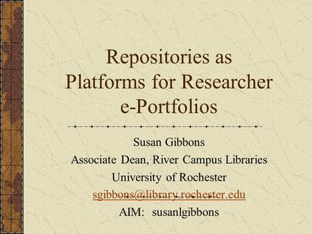 Repositories as Platforms for Researcher e-Portfolios Susan Gibbons Associate Dean, River Campus Libraries University of Rochester