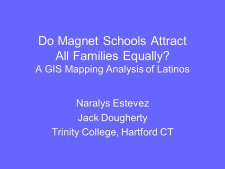Do Magnet Schools Attract All Families Equally? A GIS Mapping Analysis of Latinos Naralys Estevez Jack Dougherty Trinity College, Hartford CT.