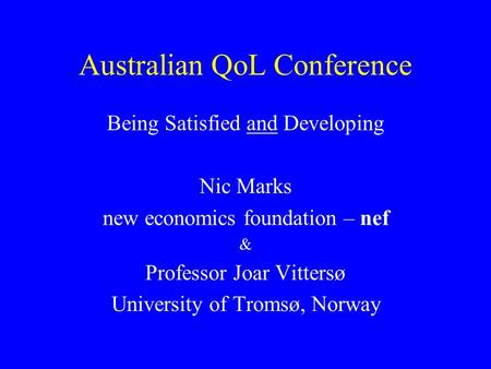 Australian QoL Conference Being Satisfied and Developing Nic Marks new economics foundation – nef & Professor Joar Vittersø University of Tromsø, Norway.
