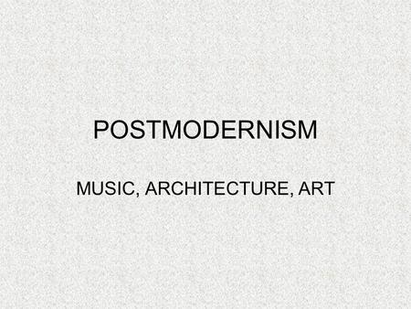 POSTMODERNISM MUSIC, ARCHITECTURE, ART. MUSIC Rebel against the idealistic principles set by Modernism Mixing of genres, mediums, or styles Blur the boundaries.