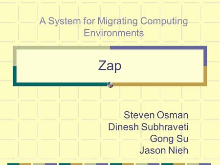 Zap Steven Osman Dinesh Subhraveti Gong Su Jason Nieh A System for Migrating Computing Environments.