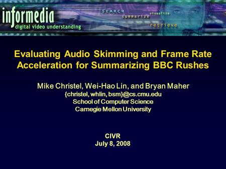 Evaluating Audio Skimming and Frame Rate Acceleration for Summarizing BBC Rushes CIVR July 8, 2008 Mike Christel, Wei-Hao Lin, and Bryan Maher {christel,