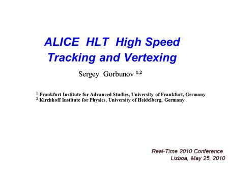 ALICE HLT High Speed Tracking and Vertexing Real-Time 2010 Conference Lisboa, May 25, 2010 Sergey Gorbunov 1,2 1 Frankfurt Institute for Advanced Studies,