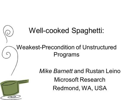 Well-cooked Spaghetti: Weakest-Precondition of Unstructured Programs Mike Barnett and Rustan Leino Microsoft Research Redmond, WA, USA.