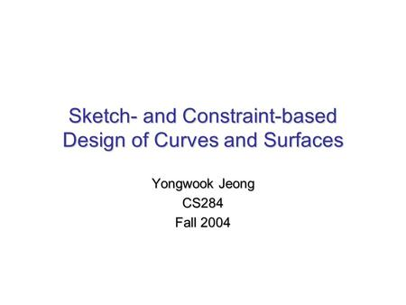 Sketch- and Constraint-based Design of Curves and Surfaces Yongwook Jeong CS284 Fall 2004.