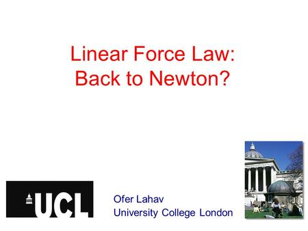 Linear Force Law: Back to Newton? Ofer Lahav University College London.