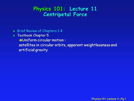 Physics 101: Lecture 11, Pg 1 Physics 101: Lecture 11 Centripetal Force l Brief Review of Chapters 1-4 l Textbook Chapter 5 è Uniform circular motion :