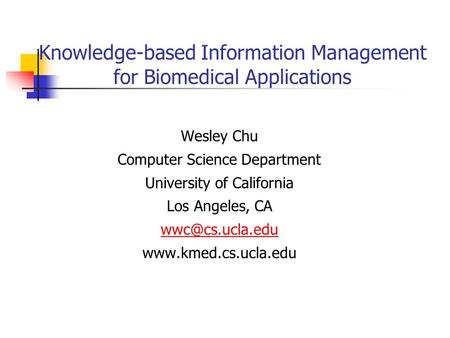 Knowledge-based Information Management for Biomedical Applications Wesley Chu Computer Science Department University of California Los Angeles, CA