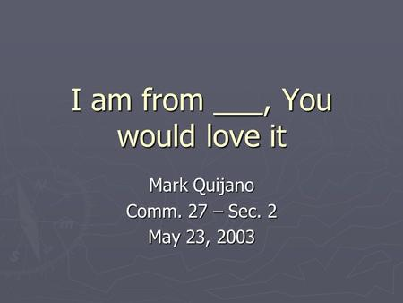 I am from ___, You would love it Mark Quijano Comm. 27 – Sec. 2 May 23, 2003.