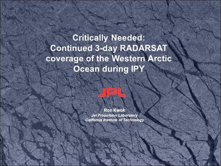 Ron Kwok Jet Propulsion Laboratory California Institute of Technology Critically Needed: Continued 3-day RADARSAT coverage of the Western Arctic Ocean.