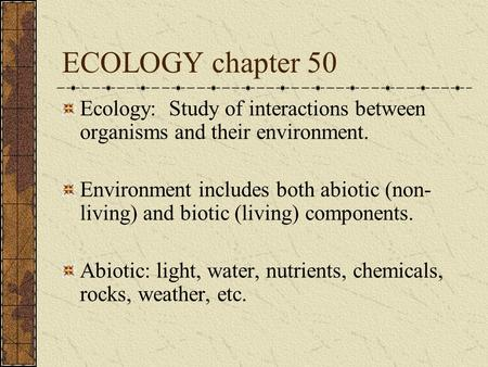 ECOLOGY chapter 50 Ecology: Study of interactions between organisms and their environment. Environment includes both abiotic (non-living) and biotic (living)