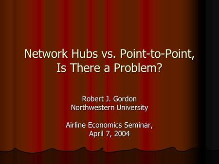 Network Hubs <strong>vs</strong>. Point-to-Point, Is There a Problem? Robert J. Gordon Northwestern University Airline Economics Seminar, April 7, 2004.