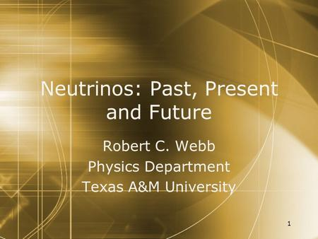 1 Neutrinos: Past, Present and Future Robert C. Webb Physics Department Texas A&M University Robert C. Webb Physics Department Texas A&M University.