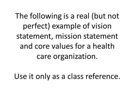 The following is a real (but not perfect) example of vision statement, mission statement and core values for a health care organization. Use it only as.