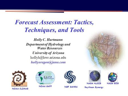 NOAA CLIMAS NASA EOS NSF SAHRA NOAA GAPP Forecast Assessment: Tactics, Techniques, and Tools Holly C. Hartmann Department of Hydrology and Water Resources.