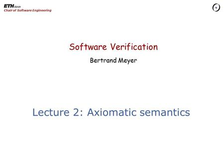 Software Verification Bertrand Meyer Chair of Software Engineering Lecture 2: Axiomatic semantics.
