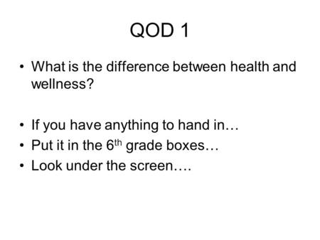 QOD 1 What is the difference between health and wellness? If you have anything to hand in… Put it in the 6 th grade boxes… Look under the screen….