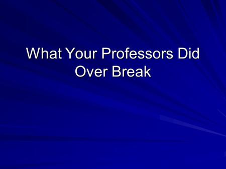 What Your Professors Did Over Break. Dr. Book Dr. Book spent break as he spends most of his free time…