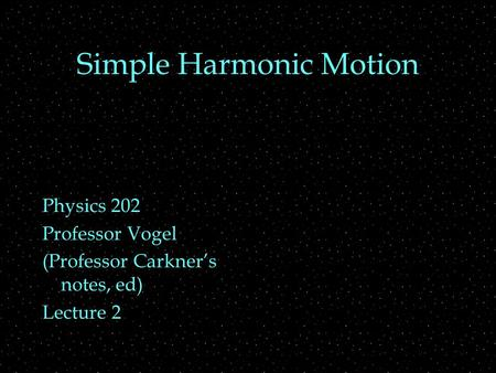Simple Harmonic Motion Physics 202 Professor Vogel (Professor Carkner's notes, ed) Lecture 2.