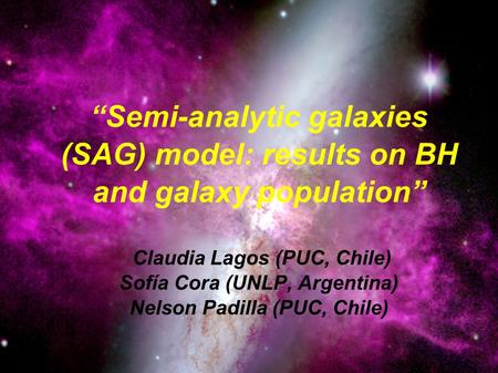 "Claudia Lagos U. 8 Abril 2008 Seminario de Astrofísica ""Semi-analytic galaxies (SAG) model: results on BH and galaxy population"" Claudia Lagos (PUC, Chile)"