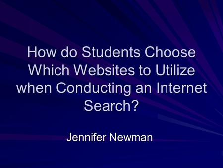 How do Students Choose Which Websites to Utilize when Conducting an Internet Search? Jennifer Newman.