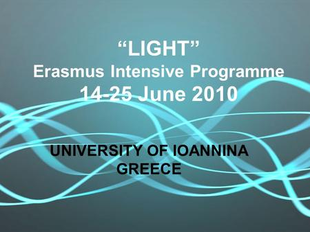 """LIGHT"" Erasmus Intensive Programme 14-25 June 2010 UNIVERSITY OF IOANNINA GREECE."