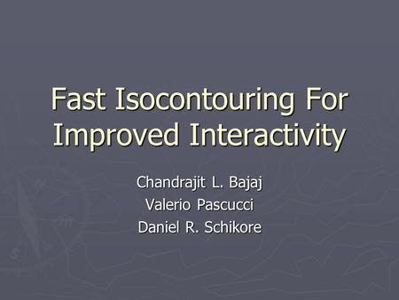 Fast Isocontouring For Improved Interactivity Chandrajit L. Bajaj Valerio Pascucci Daniel R. Schikore.