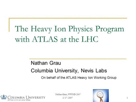 2/17/2007 Nathan Grau, WWND 2007 1 The Heavy Ion Physics Program with ATLAS at the LHC Nathan Grau Columbia University, Nevis Labs On behalf of the ATLAS.
