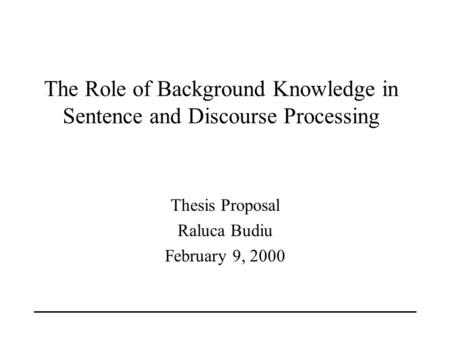 Thesis Proposal Raluca Budiu February 9, 2000 The Role of Background Knowledge in Sentence and Discourse Processing.