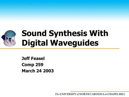 The UNIVERSITY of NORTH CAROLINA at CHAPEL HILL Sound Synthesis With Digital Waveguides Jeff Feasel Comp 259 March 24 2003.