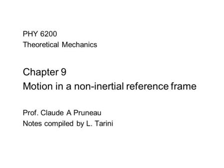 PHY 6200 Theoretical Mechanics Chapter 9 Motion in a non-inertial reference frame Prof. Claude A Pruneau Notes compiled by L. Tarini.